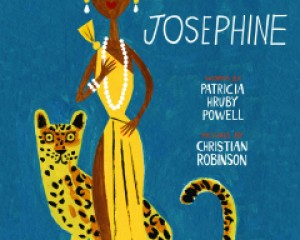"""Josephine: The Dazzling Life of Josephine Baker"" by Patricia Hruby Powell, illustrated by Christian Robinson c.2014, Chronicle Books $17.99 / $21.50 Canada 104 pages"